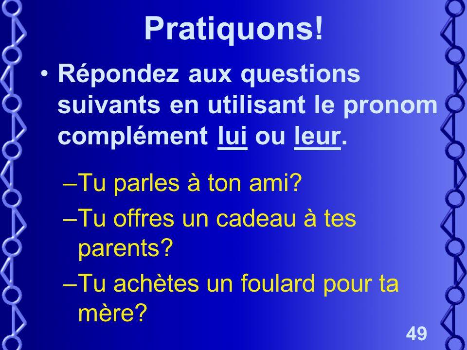 49 Pratiquons! Répondez aux questions suivants en utilisant le pronom complément lui ou leur. –Tu parles à ton ami? –Tu offres un cadeau à tes parents