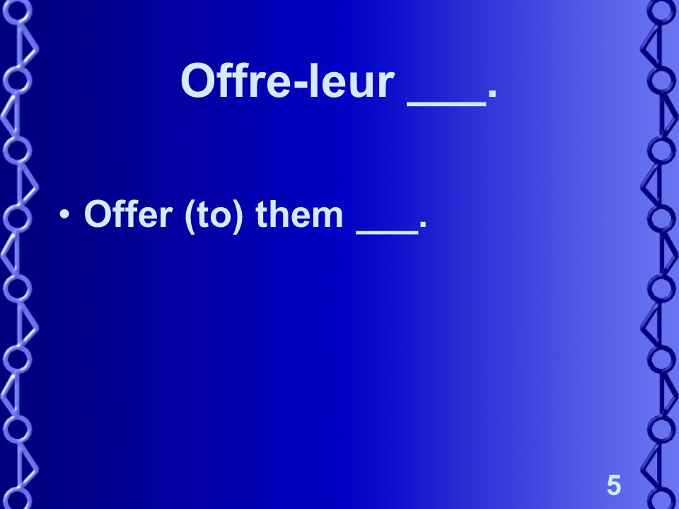 5 Offre-leur ___. Offer (to) them ___.