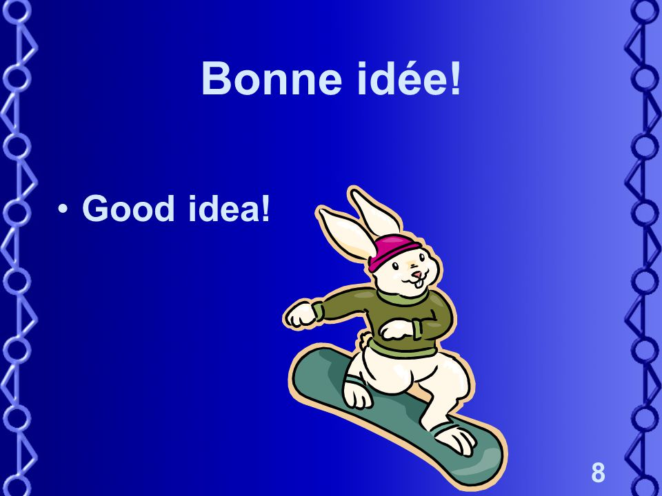 8 Bonne idée! Good idea!