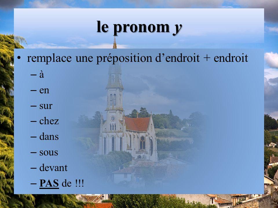 le pronom y remplace une préposition d'endroit + endroit –à–à – en – sur – chez – dans – sous – devant – PAS de !!!