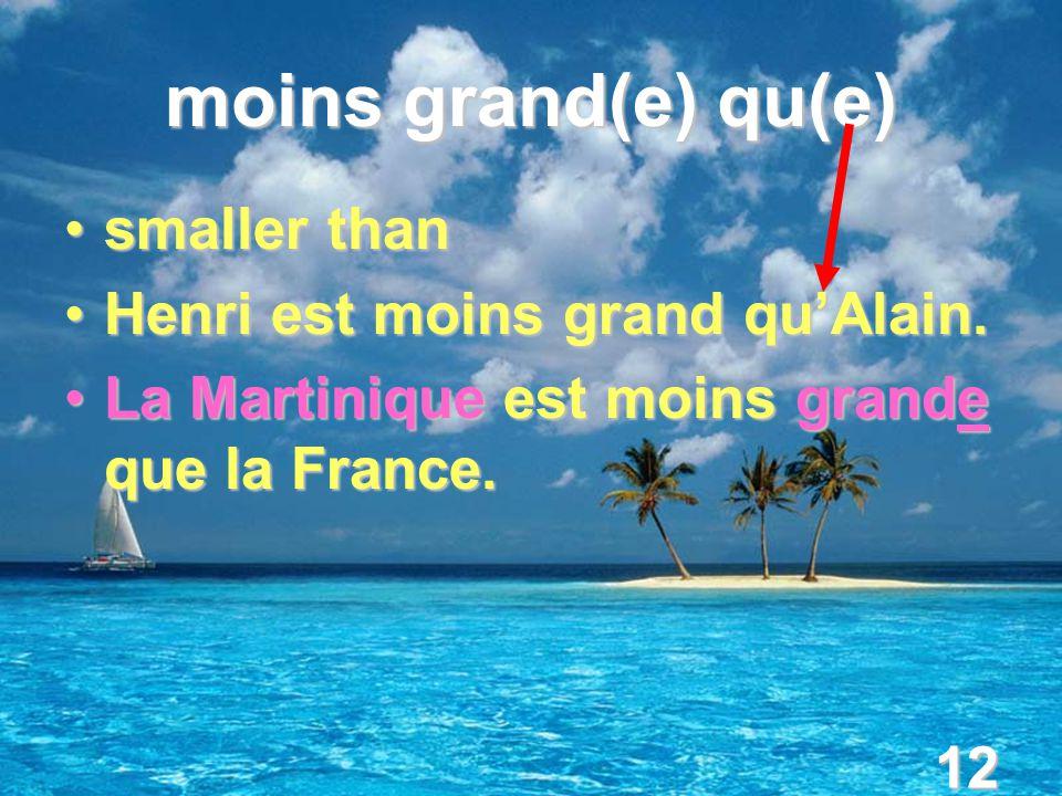 12 moins grand(e) qu(e) smaller thansmaller than Henri est moins grand qu'Alain.Henri est moins grand qu'Alain. La Martinique est moins grande que la