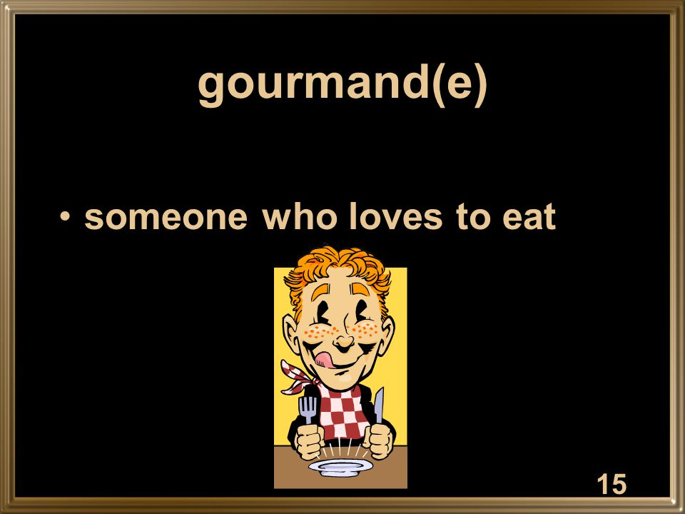 15 gourmand(e) someone who loves to eat