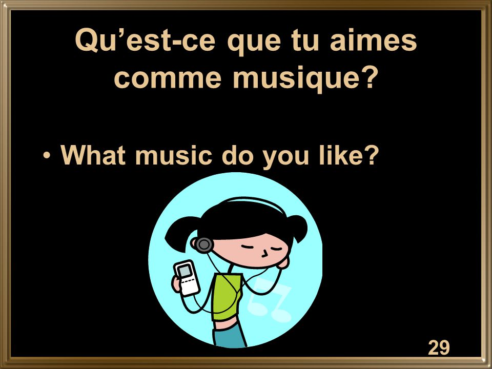 29 Qu'est-ce que tu aimes comme musique? What music do you like?