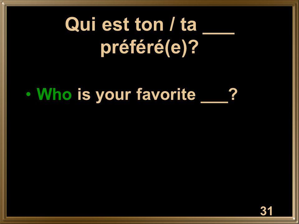 31 Qui est ton / ta ___ préféré(e) Who is your favorite ___