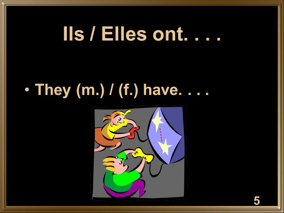 5 Ils / Elles ont.... They (m.) / (f.) have....