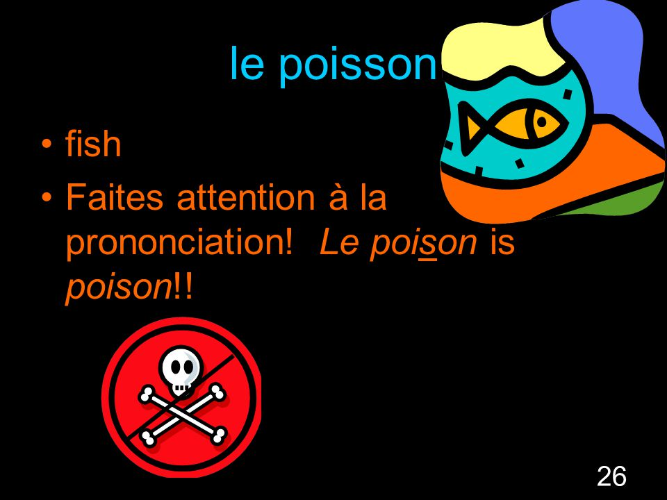 26 le poisson fish Faites attention à la prononciation! Le poison is poison!!