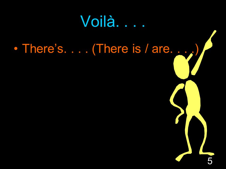 5 Voilà.... There's.... (There is / are....)