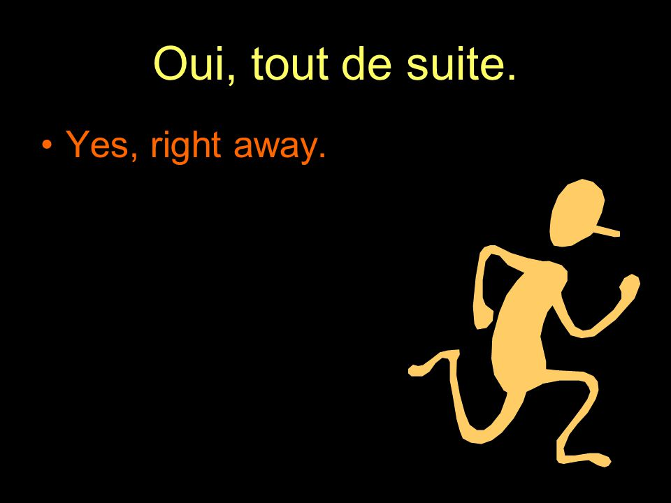 Oui, tout de suite. Yes, right away.