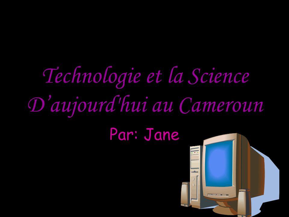 Technologie et la Science D'aujourd hui au Cameroun Par: Jane