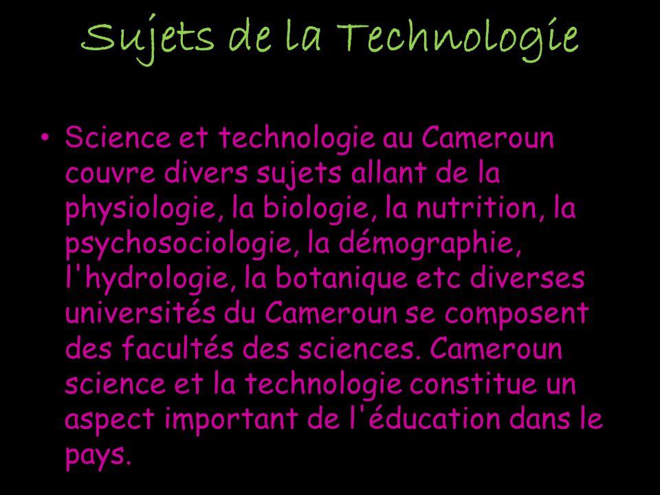 Sujets de la Technologie S cience et technologie au Cameroun couvre divers sujets allant de la physiologie, la biologie, la nutrition, la psychosociologie, la démographie, l hydrologie, la botanique etc diverses universités du Cameroun se composent des facultés des sciences.