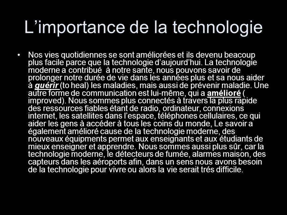 L'importance de la technologie Nos vies quotidiennes se sont améliorées et ils devenu beacoup plus facile parce que la technologie d'aujourd'hui. La t
