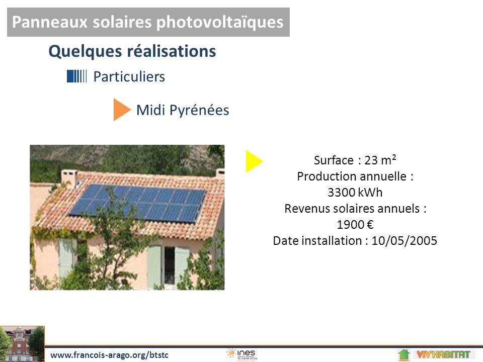 Panneaux solaires photovoltaïques www.francois-arago.org/btstc Quelques réalisations Particuliers Midi Pyrénées Surface : 23 m² Production annuelle : 3300 kWh Revenus solaires annuels : 1900 € Date installation : 10/05/2005