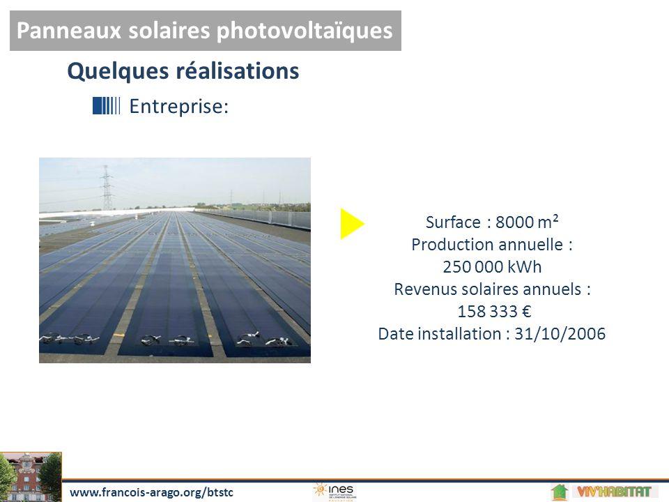 Panneaux solaires photovoltaïques www.francois-arago.org/btstc Quelques réalisations Entreprise: Surface : 8000 m² Production annuelle : 250 000 kWh Revenus solaires annuels : 158 333 € Date installation : 31/10/2006