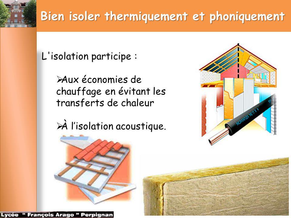 Bien isoler thermiquement et phoniquement L'isolation participe :  Aux économies de chauffage en évitant les transferts de chaleur  À l'isolation ac