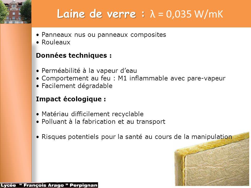 Laine de roche : Laine de roche : λ = 0,040 W/mK Panneaux nus ou panneaux composites Rouleaux Données techniques : Perméabilité à la vapeur d'eau Comportement au feu : M1 (inflammable) avec pare- vapeur Facilement dégradable Impact sur l environnement et sur la santé : Matériau difficilement recyclable Polluant à la fabrication et au transport Risques potentiels pour la santé au cours de la manipulation