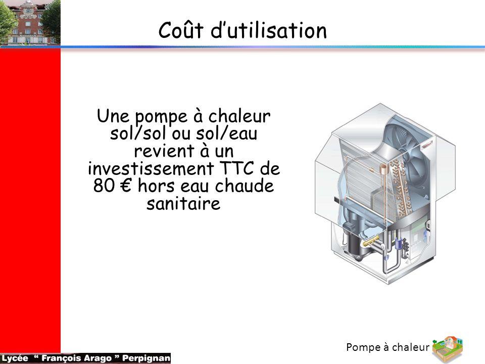 Pompe à chaleur Coût d'utilisation Une pompe à chaleur sol/sol ou sol/eau revient à un investissement TTC de 80 € hors eau chaude sanitaire