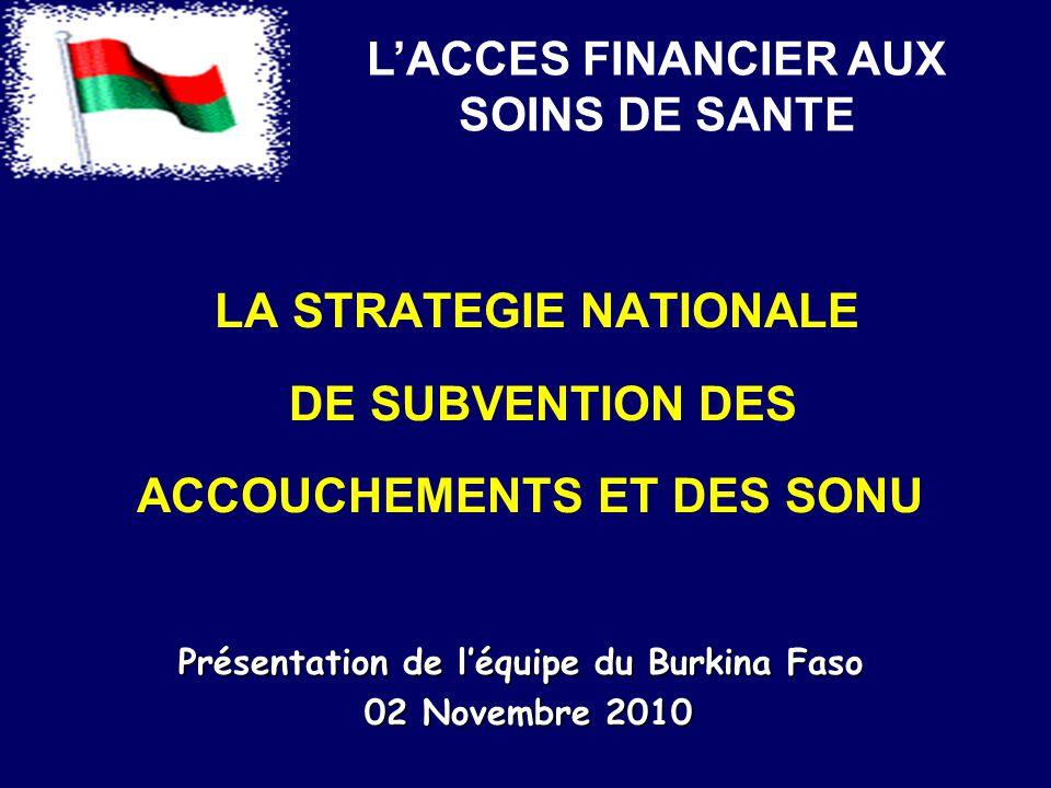 LA STRATEGIE NATIONALE DE SUBVENTION DES ACCOUCHEMENTS ET DES SONU Présentation de l'équipe du Burkina Faso 02 Novembre 2010 02 Novembre 2010 L'ACCES FINANCIER AUX SOINS DE SANTE