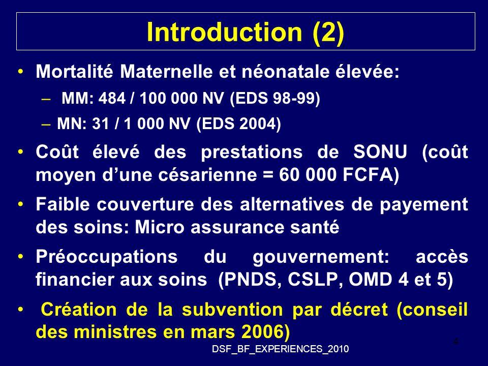 Introduction (2) Mortalité Maternelle et néonatale élevée: – MM: 484 / 100 000 NV (EDS 98-99) –MN: 31 / 1 000 NV (EDS 2004) Coût élevé des prestations de SONU (coût moyen d'une césarienne = 60 000 FCFA) Faible couverture des alternatives de payement des soins: Micro assurance santé Préoccupations du gouvernement: accès financier aux soins (PNDS, CSLP, OMD 4 et 5) Création de la subvention par décret (conseil des ministres en mars 2006) DSF_BF_EXPERIENCES_2010 4