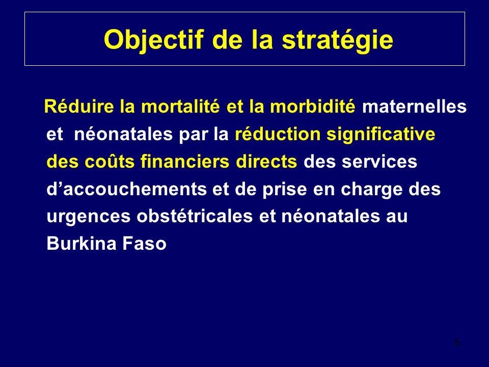 Objectif de la stratégie Réduire la mortalité et la morbidité maternelles et néonatales par la réduction significative des coûts financiers directs des services d'accouchements et de prise en charge des urgences obstétricales et néonatales au Burkina Faso 5