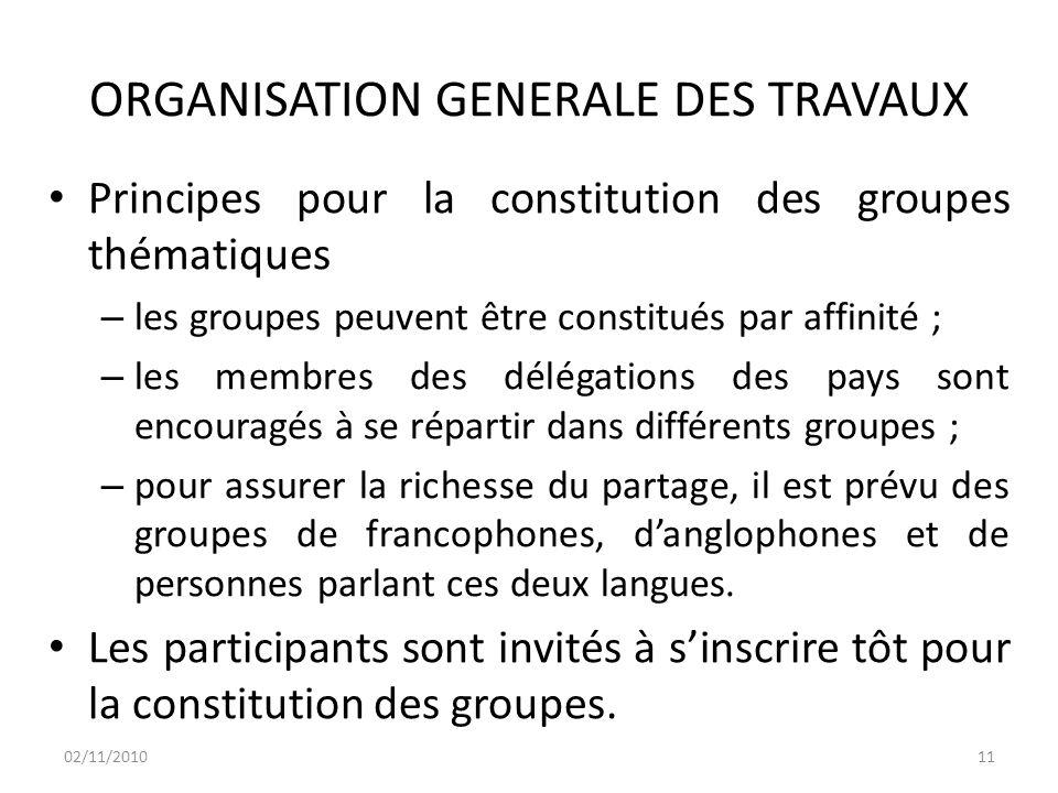 ORGANISATION GENERALE DES TRAVAUX Principes pour la constitution des groupes thématiques – les groupes peuvent être constitués par affinité ; – les membres des délégations des pays sont encouragés à se répartir dans différents groupes ; – pour assurer la richesse du partage, il est prévu des groupes de francophones, d'anglophones et de personnes parlant ces deux langues.