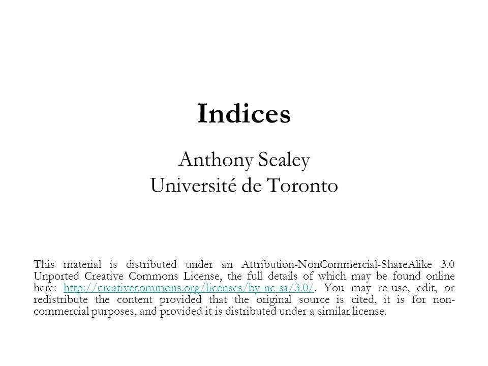 Indices Anthony Sealey Université de Toronto This material is distributed under an Attribution-NonCommercial-ShareAlike 3.0 Unported Creative Commons License, the full details of which may be found online here: http://creativecommons.org/licenses/by-nc-sa/3.0/.