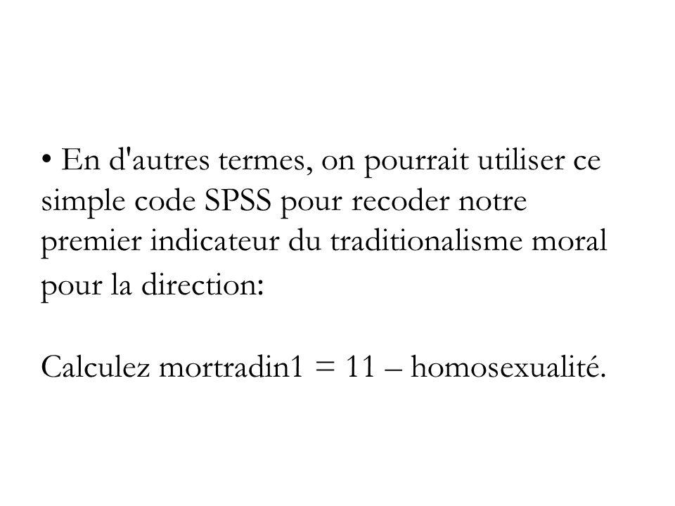 En d autres termes, on pourrait utiliser ce simple code SPSS pour recoder notre premier indicateur du traditionalisme moral pour la direction : Calculez mortradin1 = 11 – homosexualité.