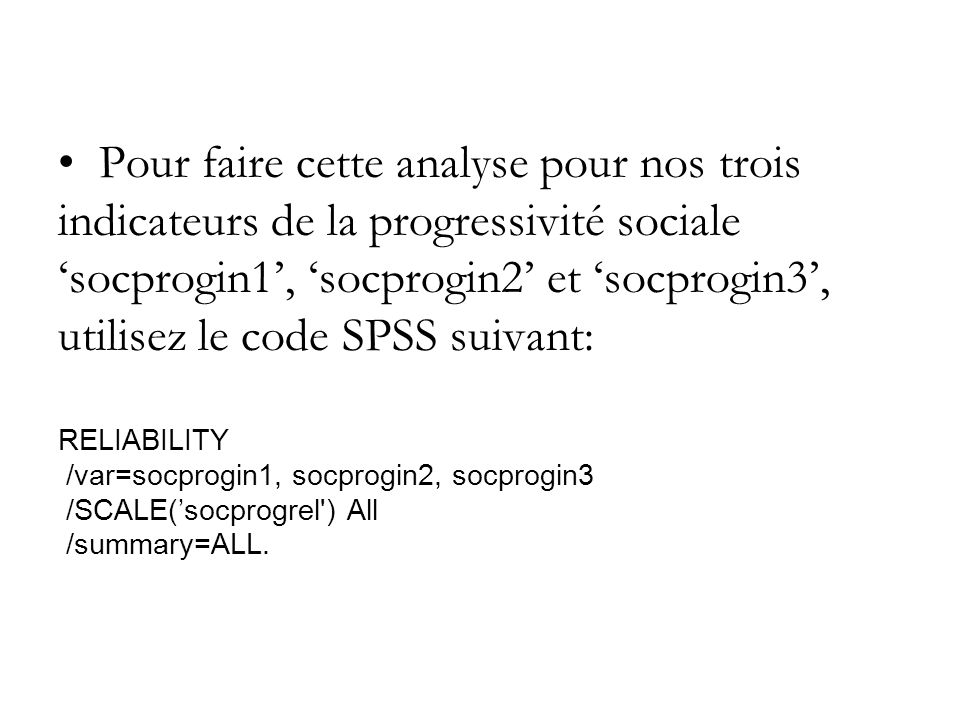 Pour faire cette analyse pour nos trois indicateurs de la progressivité sociale 'socprogin1', 'socprogin2' et 'socprogin3', utilisez le code SPSS suivant: RELIABILITY /var=socprogin1, socprogin2, socprogin3 /SCALE('socprogrel ) All /summary=ALL.