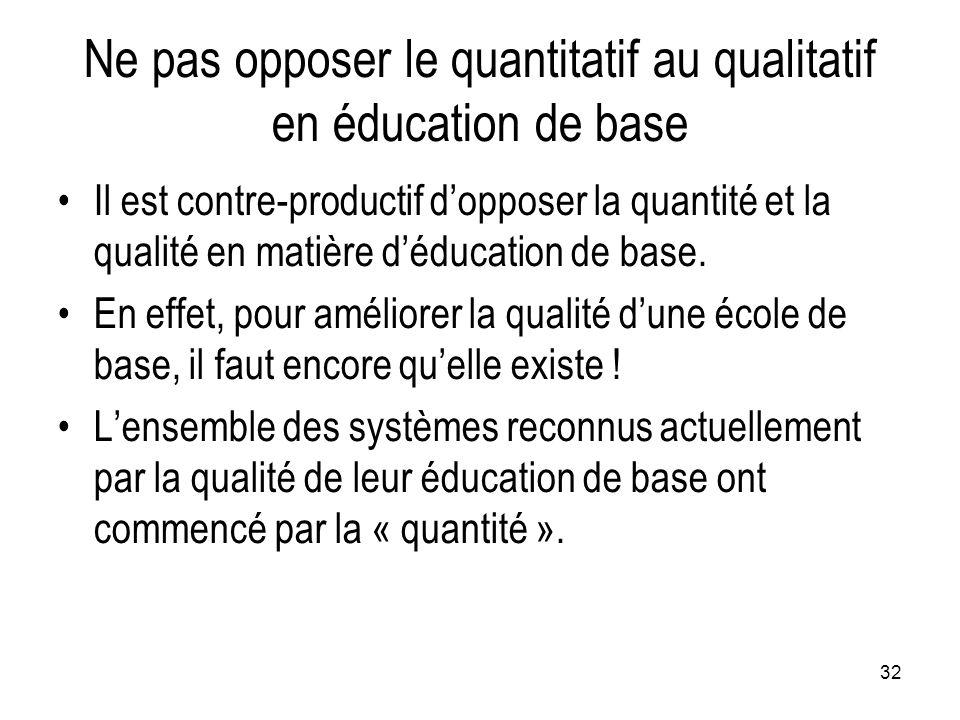32 Ne pas opposer le quantitatif au qualitatif en éducation de base Il est contre-productif d'opposer la quantité et la qualité en matière d'éducation