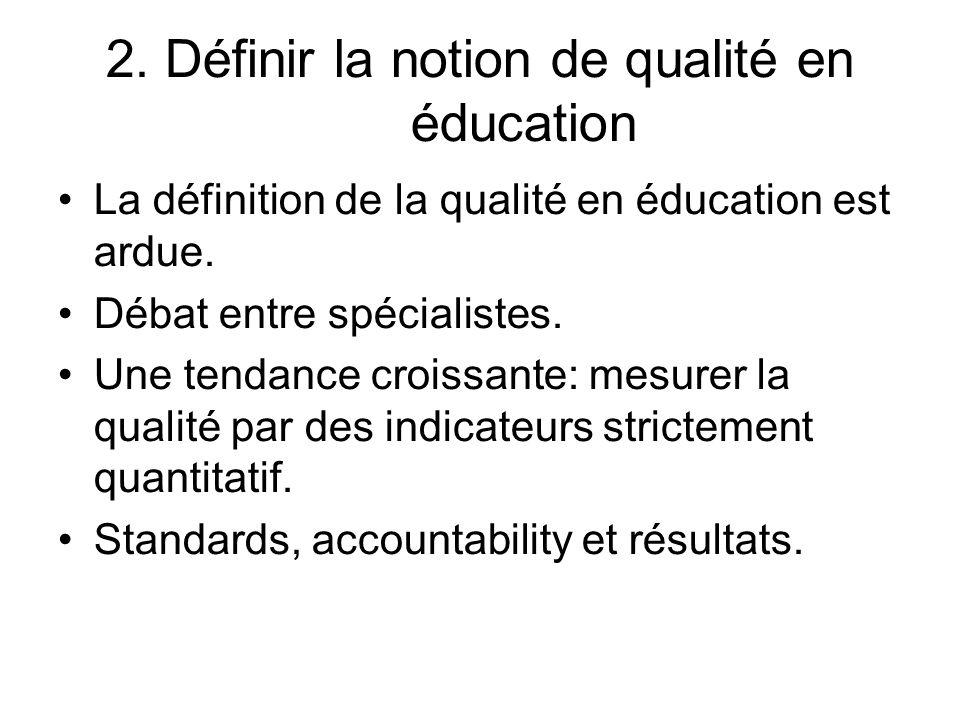 2. Définir la notion de qualité en éducation La définition de la qualité en éducation est ardue. Débat entre spécialistes. Une tendance croissante: me