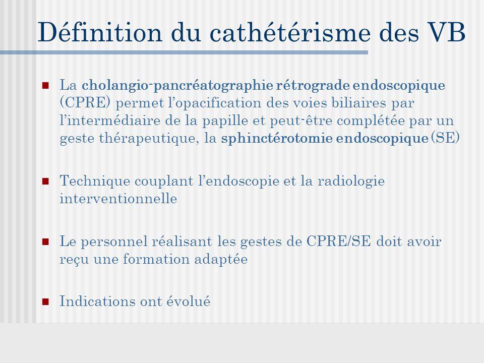Définition du cathétérisme des VB La cholangio-pancréatographie rétrograde endoscopique (CPRE) permet l'opacification des voies biliaires par l'intermédiaire de la papille et peut-être complétée par un geste thérapeutique, la sphinctérotomie endoscopique (SE) Technique couplant l'endoscopie et la radiologie interventionnelle Le personnel réalisant les gestes de CPRE/SE doit avoir reçu une formation adaptée Indications ont évolué