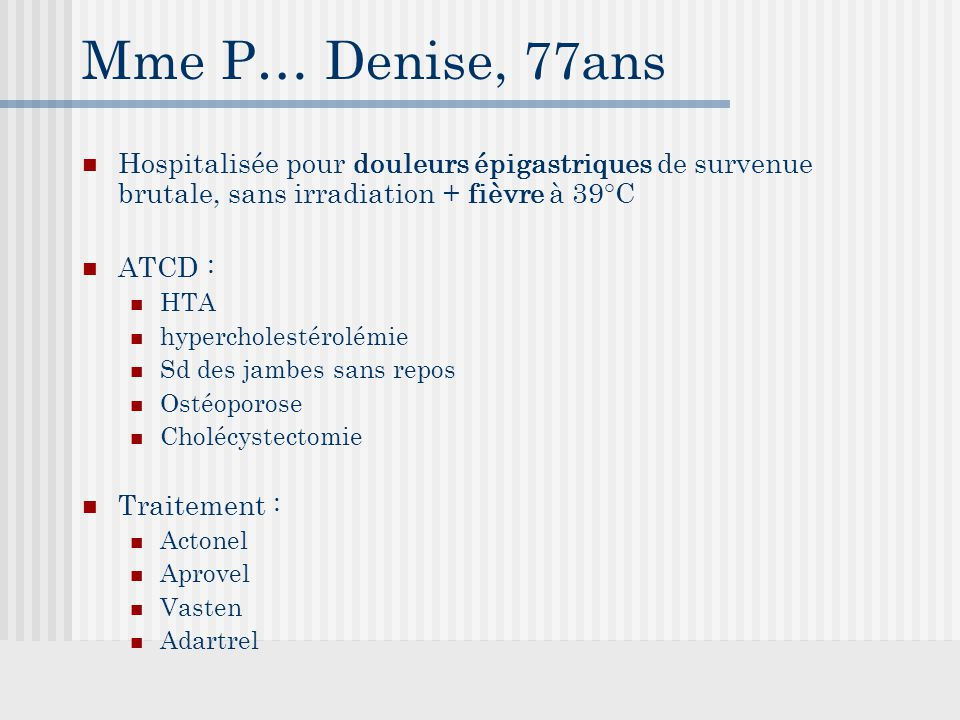 Mme P… Denise, 77ans Hospitalisée pour douleurs épigastriques de survenue brutale, sans irradiation + fièvre à 39°C ATCD : HTA hypercholestérolémie Sd des jambes sans repos Ostéoporose Cholécystectomie Traitement : Actonel Aprovel Vasten Adartrel