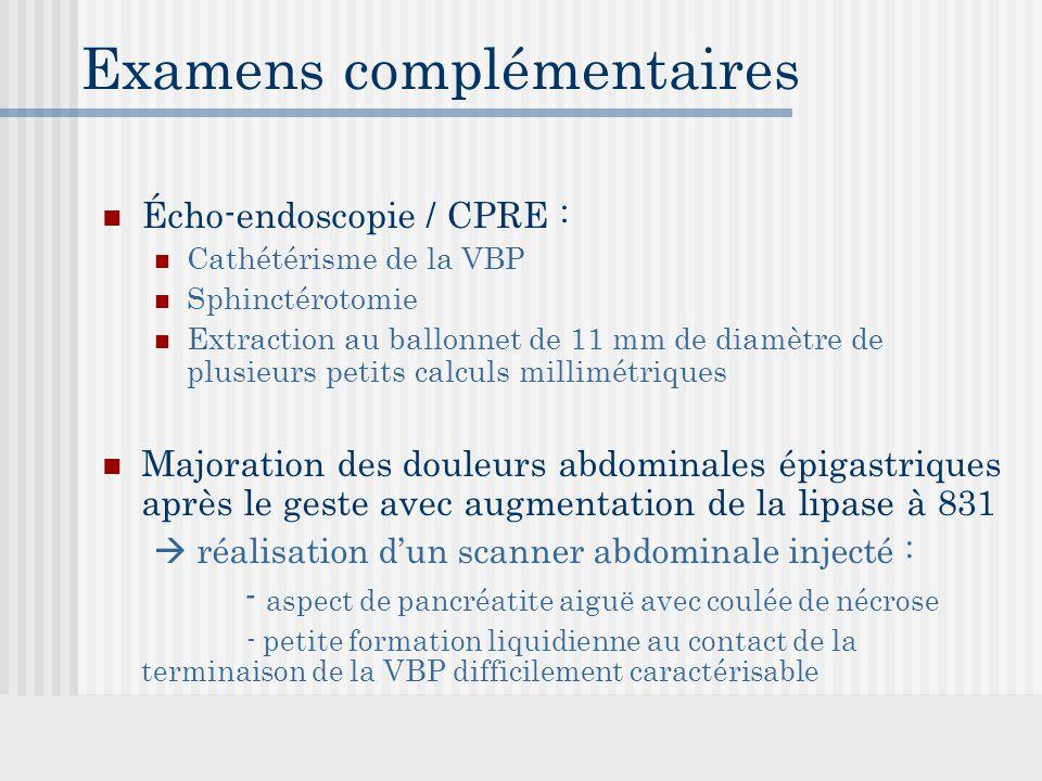 Examens complémentaires Écho-endoscopie / CPRE : Cathétérisme de la VBP Sphinctérotomie Extraction au ballonnet de 11 mm de diamètre de plusieurs petits calculs millimétriques Majoration des douleurs abdominales épigastriques après le geste avec augmentation de la lipase à 831  réalisation d'un scanner abdominale injecté : - aspect de pancréatite aiguë avec coulée de nécrose - petite formation liquidienne au contact de la terminaison de la VBP difficilement caractérisable