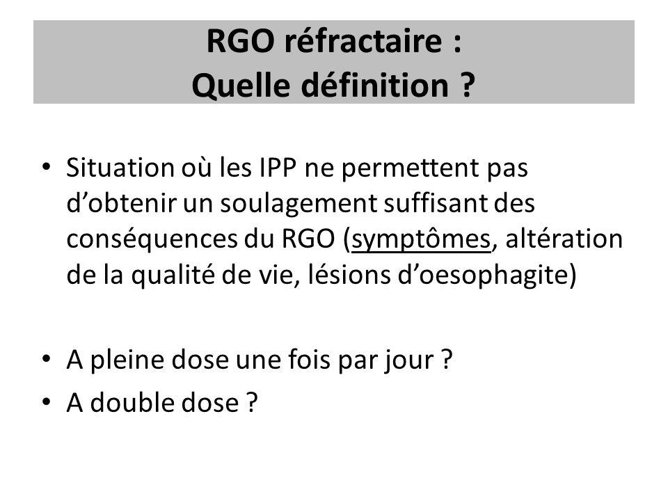 RGO réfractaire : Quelle définition ? Situation où les IPP ne permettent pas d'obtenir un soulagement suffisant des conséquences du RGO (symptômes, al