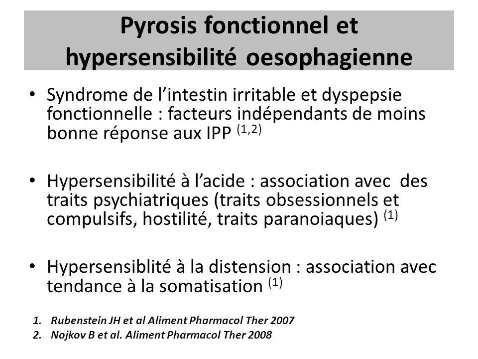 Pyrosis fonctionnel et hypersensibilité oesophagienne Syndrome de l'intestin irritable et dyspepsie fonctionnelle : facteurs indépendants de moins bonne réponse aux IPP (1,2) Hypersensibilité à l'acide : association avec des traits psychiatriques (traits obsessionnels et compulsifs, hostilité, traits paranoiaques) (1) Hypersensiblité à la distension : association avec tendance à la somatisation (1) 1.Rubenstein JH et al Aliment Pharmacol Ther 2007 2.Nojkov B et al.