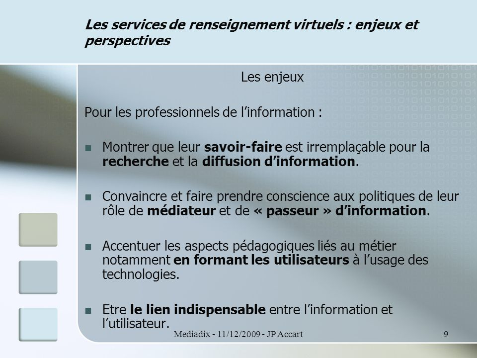 Mediadix - 11/12/2009 - JP Accart10 Les services de renseignement virtuels : enjeux et perspectives Les enjeux Pour l'institution : Défi politique : dans quelle politique institutionnelle, le service virtuel rentre-t-il .