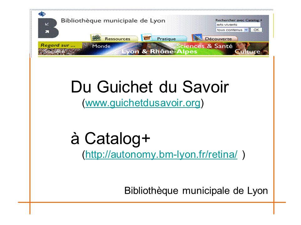 Du Guichet du Savoir (www.guichetdusavoir.org)www.guichetdusavoir.org à Catalog+ (http://autonomy.bm-lyon.fr/retina/ )http://autonomy.bm-lyon.fr/retin