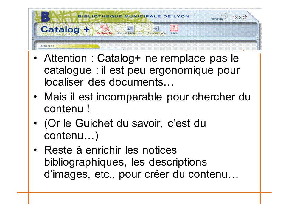 Attention : Catalog+ ne remplace pas le catalogue : il est peu ergonomique pour localiser des documents… Mais il est incomparable pour chercher du con