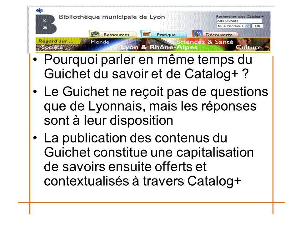 Pourquoi parler en même temps du Guichet du savoir et de Catalog+ ? Le Guichet ne reçoit pas de questions que de Lyonnais, mais les réponses sont à le