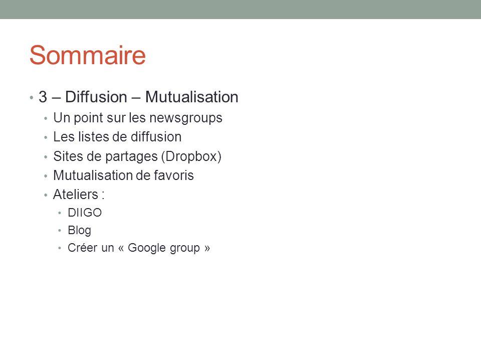 Sommaire 3 – Diffusion – Mutualisation Un point sur les newsgroups Les listes de diffusion Sites de partages (Dropbox) Mutualisation de favoris Ateliers : DIIGO Blog Créer un « Google group »