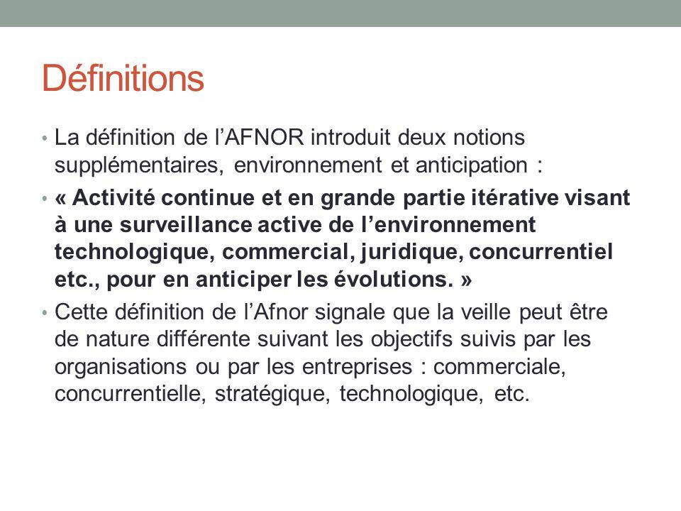 Définitions La définition de l'AFNOR introduit deux notions supplémentaires, environnement et anticipation : « Activité continue et en grande partie itérative visant à une surveillance active de l'environnement technologique, commercial, juridique, concurrentiel etc., pour en anticiper les évolutions.