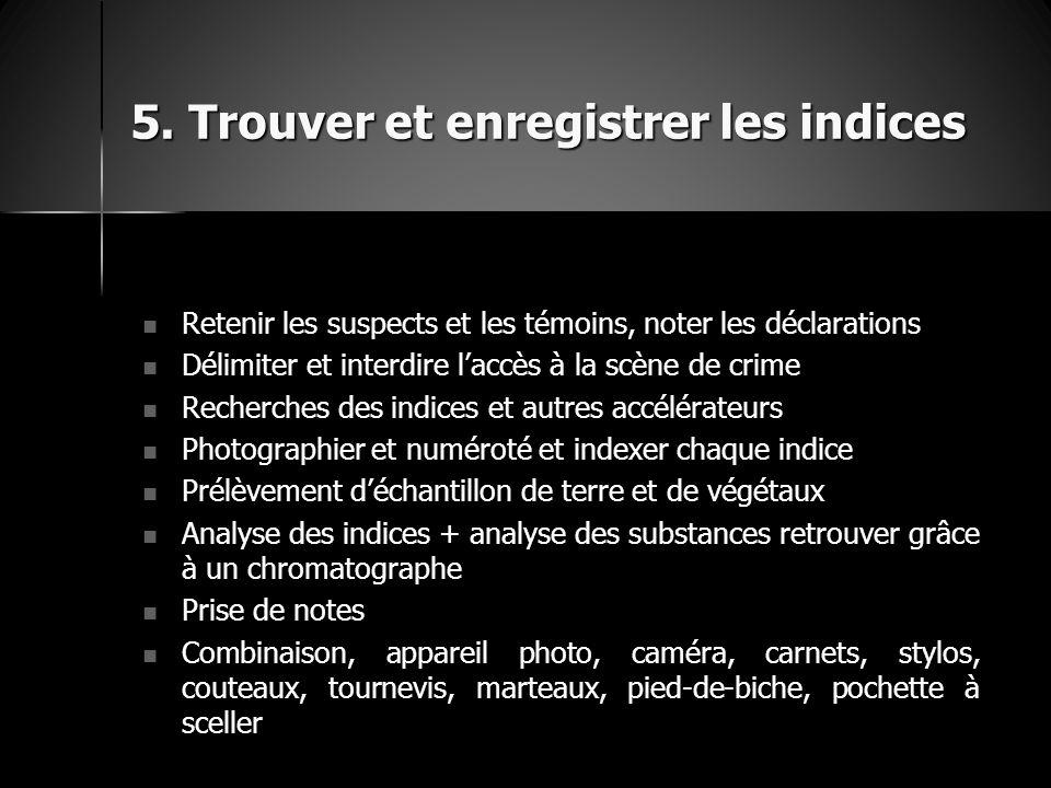 5. Trouver et enregistrer les indices Retenir les suspects et les témoins, noter les déclarations Retenir les suspects et les témoins, noter les décla