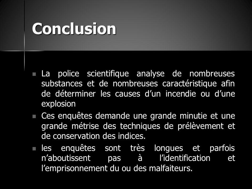 Conclusion La police scientifique analyse de nombreuses substances et de nombreuses caractéristique afin de déterminer les causes d'un incendie ou d'u