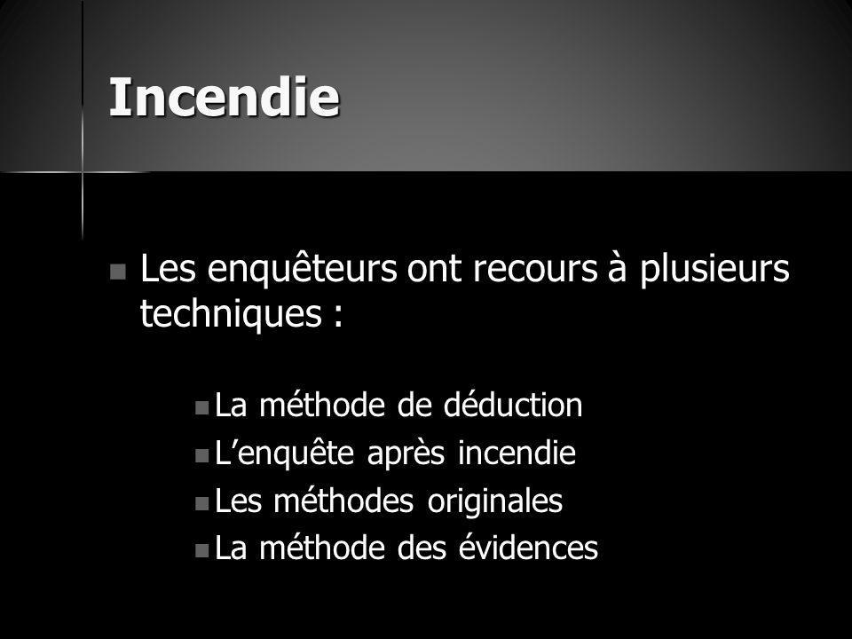 Incendie Les enquêteurs ont recours à plusieurs techniques : Les enquêteurs ont recours à plusieurs techniques : La méthode de déduction La méthode de