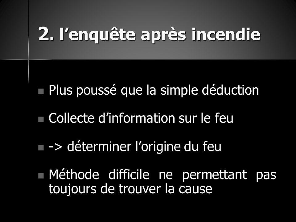 2. l'enquête après incendie Plus poussé que la simple déduction Plus poussé que la simple déduction Collecte d'information sur le feu Collecte d'infor