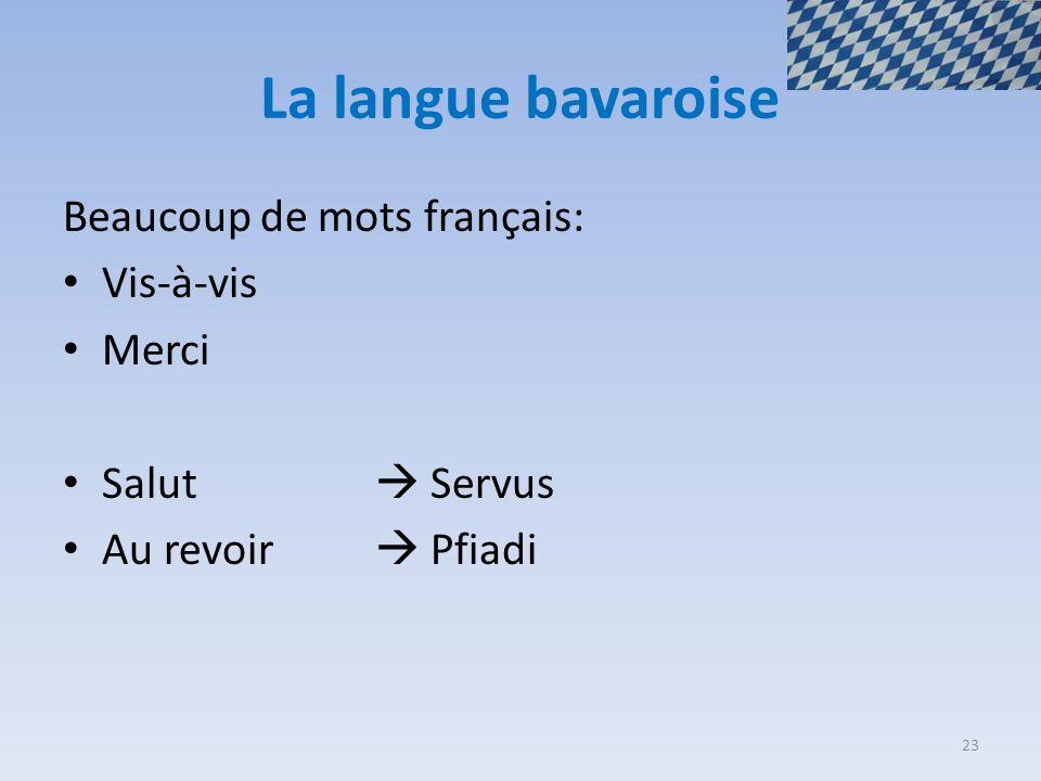 La langue bavaroise Beaucoup de mots français: Vis-à-vis Merci Salut  Servus Au revoir  Pfiadi 23