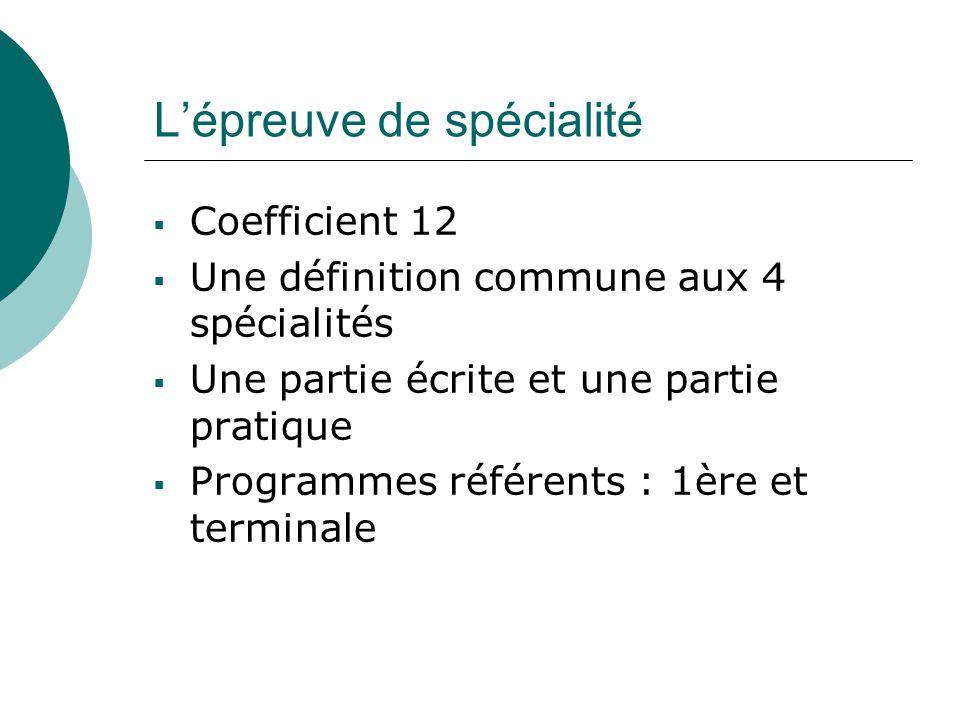 L'épreuve de spécialité  Coefficient 12  Une définition commune aux 4 spécialités  Une partie écrite et une partie pratique  Programmes référents : 1ère et terminale