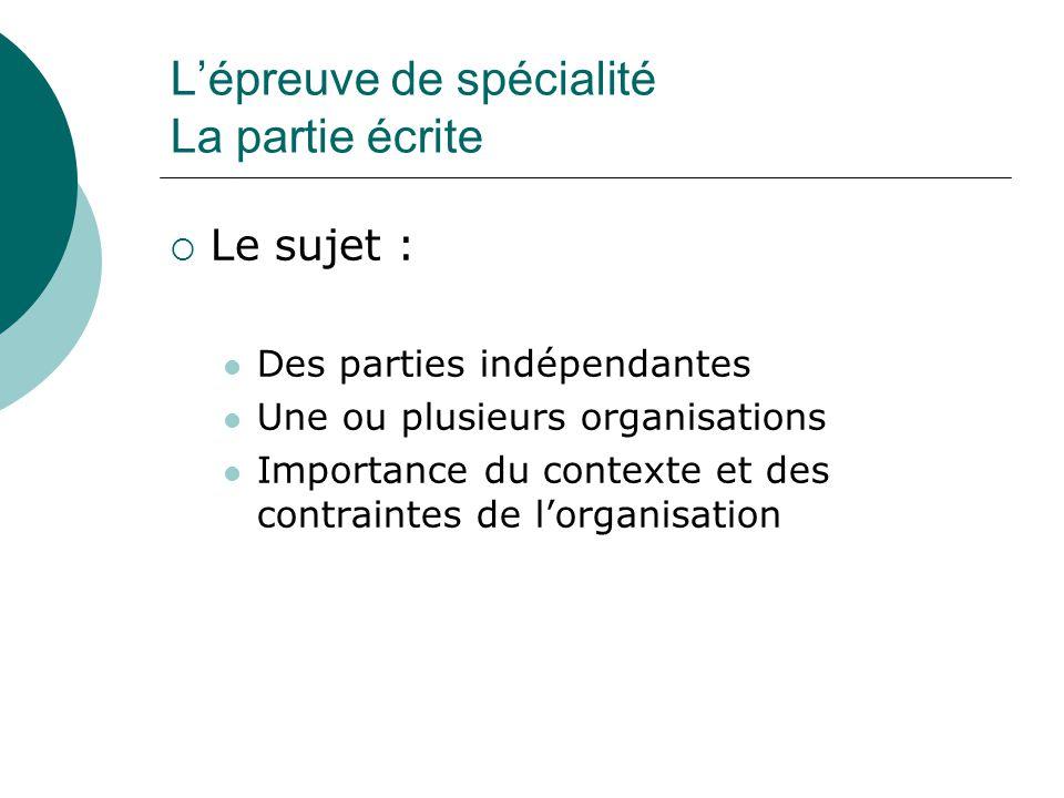 L'épreuve de spécialité La partie écrite  Le sujet : Des parties indépendantes Une ou plusieurs organisations Importance du contexte et des contraintes de l'organisation