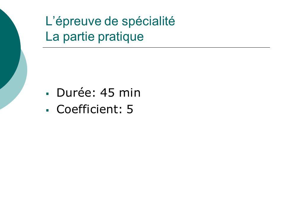 L'épreuve de spécialité La partie pratique  Durée: 45 min  Coefficient: 5