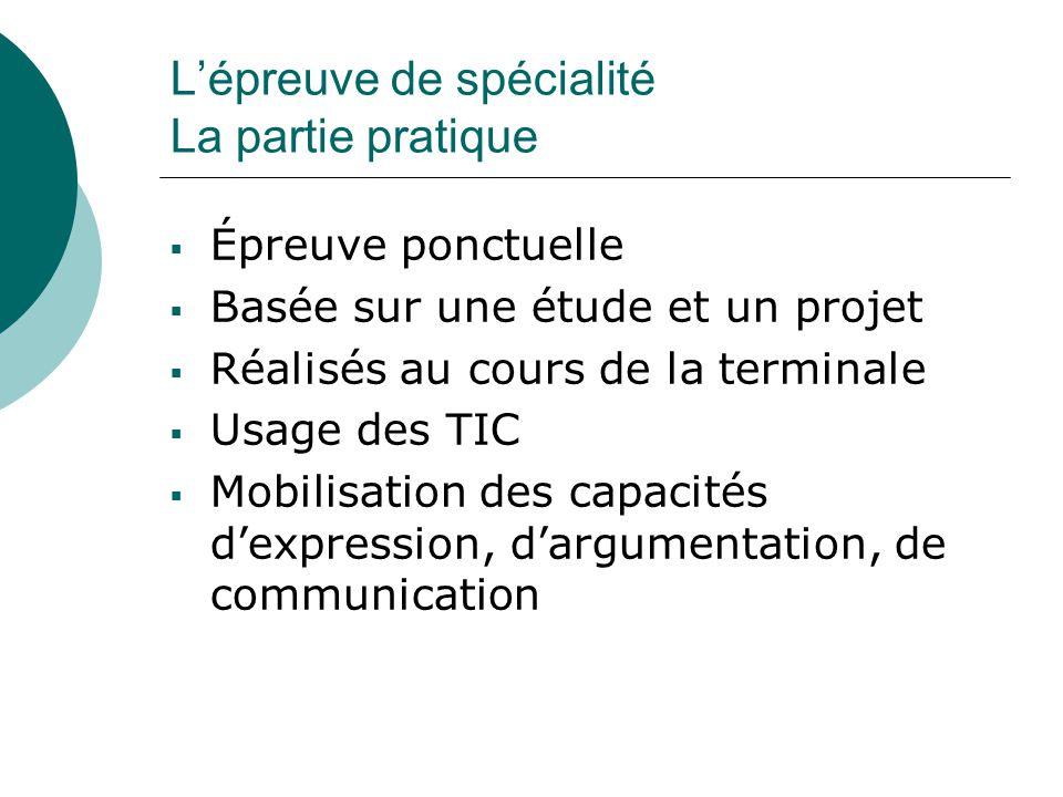 L'épreuve de spécialité La partie pratique  Épreuve ponctuelle  Basée sur une étude et un projet  Réalisés au cours de la terminale  Usage des TIC  Mobilisation des capacités d'expression, d'argumentation, de communication