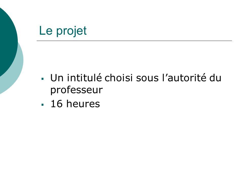 Le projet  Un intitulé choisi sous l'autorité du professeur  16 heures
